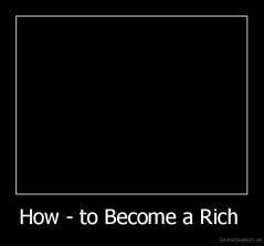 How - to Become a Rich  -