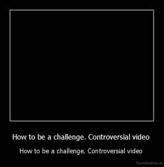 How to be a challenge. Controversial video  - How to be a challenge. Controversial video