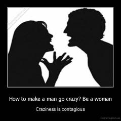 How to make a man go crazy? Be a woman - Craziness is contagious