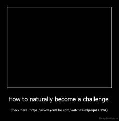 How to naturally become a challenge  - Check here: https://www.youtube.com/watch?v=NjsaqAHC3WQ