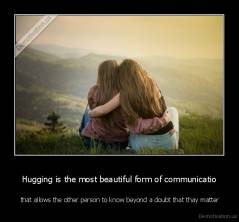 Hugging is the most beautiful form of communicatio -  that allows the other person to know beyond a doubt that thay matter