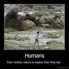 Humans - Even mother nature is weaker then they are