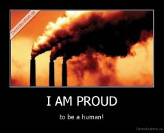 I AM PROUD - to be a human!