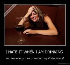 I HATE IT WHEN I AM DRINKING  - and somebody tries to correct my Vodkabulary!