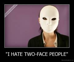 """I HATE TWO-FACE PEOPLE"" -"