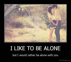 I LIKE TO BE ALONE - but I would rather be alone with you