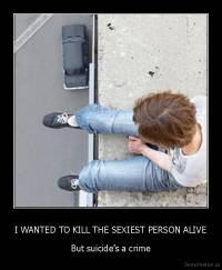 I WANTED TO KILL THE SEXIEST PERSON ALIVE - But suicide's a crime