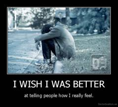 I WISH I WAS BETTER - at telling people how I really feel.
