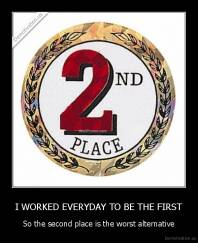 I WORKED EVERYDAY TO BE THE FIRST - So the second place is the worst alternative