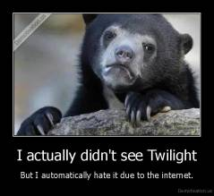 I actually didn't see Twilight - But I automatically hate it due to the internet.
