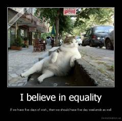 I believe in equality - If we have five days of work, then we should have five day weekends as well