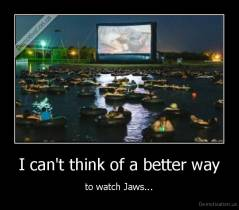 I can't think of a better way - to watch Jaws...