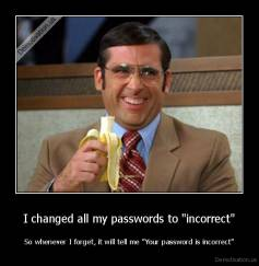 "I changed all my passwords to ""incorrect"" - So whenever I forget, it will tell me ""Your password is incorrect"""