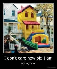 I don't care how old I am - Hold my shoes!