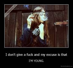 I don't give a fuck and my excuse is that - I'M YOUNG.