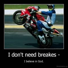 I don't need breakes - - I believe in God.