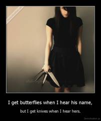 I get butterflies when I hear his name, - but I get knives when I hear hers.