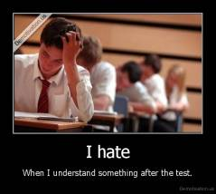 I hate - When I understand something after the test.