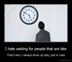 I hate waiting for people that are late - That's why I always show up late, just in case
