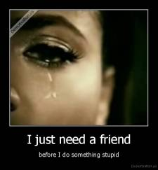 I just need a friend - before I do something stupid