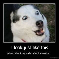 I look just like this - when I check my wallet after the weekend