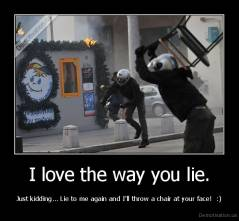 I love the way you lie. - Just kidding... Lie to me again and I'll throw a chair at your face!  :)