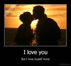 I love you - But I love myself more