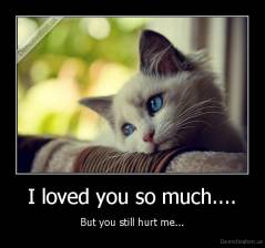 I loved you so much.... - But you still hurt me...
