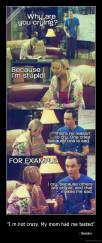 """I m not crazy. My mom had me tested"" -                                                                        - Sheldon"