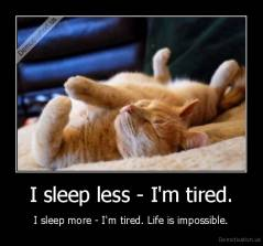 I sleep less - I'm tired. - I sleep more - I'm tired. Life is impossible.