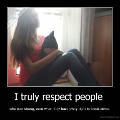 I truly respect people  - who stay strong, even when they have every right to break down.