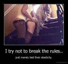 I try not to break the rules.. - just merely test their elasticity.