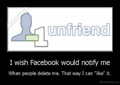 "I wish Facebook would notify me - When people delete me. That way I can ""like"" it."