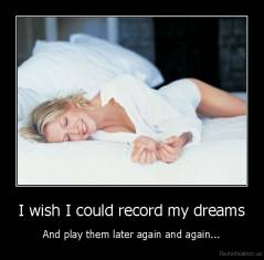 I wish I could record my dreams - And play them later again and again...