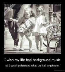 I wish my life had background music - so I could understand what the hell is going on