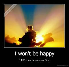 I won't be happy - 'till I'm as famous as God