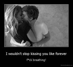 I wouldn't stop kissing you like forever - f*ck breathing!