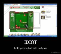 IDIOT - lucky person but with no brain