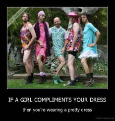 IF A GIRL COMPLIMENTS YOUR DRESS - then you're wearing a pretty dress
