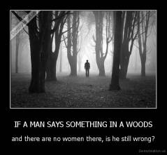 IF A MAN SAYS SOMETHING IN A WOODS - and there are no women there, is he still wrong?