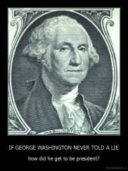 IF GEORGE WASHINGTON NEVER TOLD A LIE - how did he get to be president?
