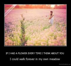 IF I HAD A FLOWER EVERY TIME I THINK ABOUT YOU  - I could walk forever in my own meadow