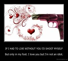 IF I HAD TO LIVE WITHOUT YOU I'D SHOOT MYSELF - But only in my foot. I love you but I'm not an idiot.