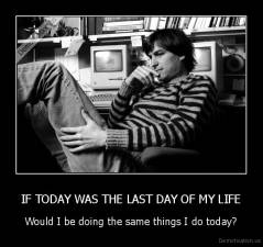 IF TODAY WAS THE LAST DAY OF MY LIFE - Would I be doing the same things I do today?