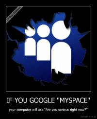 "IF YOU GOOGLE ""MYSPACE"" - your computer will ask ""Are you serious right now?"""