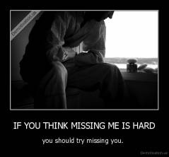 IF YOU THINK MISSING ME IS HARD - you should try missing you.