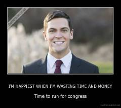 I'M HAPPIEST WHEN I'M WASTING TIME AND MONEY - Time to run for congress