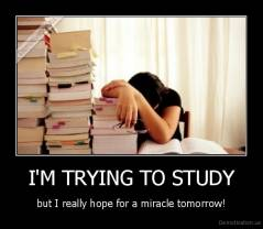 I'M TRYING TO STUDY - but I really hope for a miracle tomorrow!