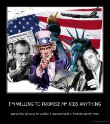 I'M WILLING TO PROMISE MY KIDS ANYTHING - just so they go away for a while. I learned that trick from the government
