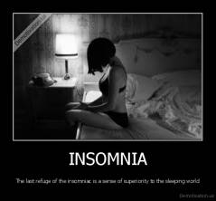 INSOMNIA - The last refuge of the insomniac is a sense of superiority to the sleeping world